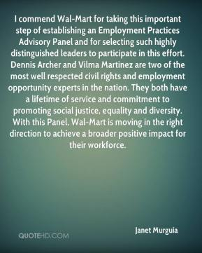 Janet Murguia  - I commend Wal-Mart for taking this important step of establishing an Employment Practices Advisory Panel and for selecting such highly distinguished leaders to participate in this effort. Dennis Archer and Vilma Martinez are two of the most well respected civil rights and employment opportunity experts in the nation. They both have a lifetime of service and commitment to promoting social justice, equality and diversity. With this Panel, Wal-Mart is moving in the right direction to achieve a broader positive impact for their workforce.
