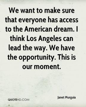 Janet Murguia  - We want to make sure that everyone has access to the American dream. I think Los Angeles can lead the way. We have the opportunity. This is our moment.