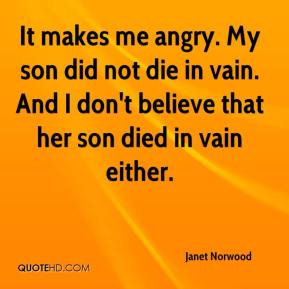 Janet Norwood  - It makes me angry. My son did not die in vain. And I don't believe that her son died in vain either.