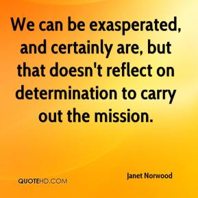 Janet Norwood  - We can be exasperated, and certainly are, but that doesn't reflect on determination to carry out the mission.