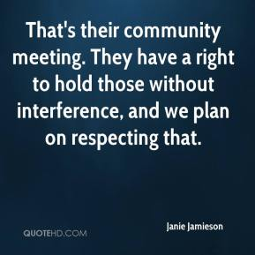 Janie Jamieson  - That's their community meeting. They have a right to hold those without interference, and we plan on respecting that.