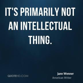 It's primarily not an intellectual thing.