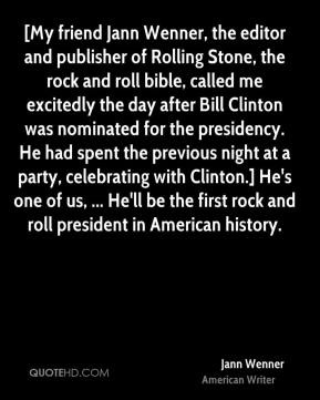 Jann Wenner  - [My friend Jann Wenner, the editor and publisher of Rolling Stone, the rock and roll bible, called me excitedly the day after Bill Clinton was nominated for the presidency. He had spent the previous night at a party, celebrating with Clinton.] He's one of us, ... He'll be the first rock and roll president in American history.