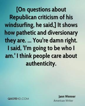 Jann Wenner  - [On questions about Republican criticism of his windsurfing, he said,] It shows how pathetic and diversionary they are. ... You're damn right. I said, 'I'm going to be who I am.' I think people care about authenticity.