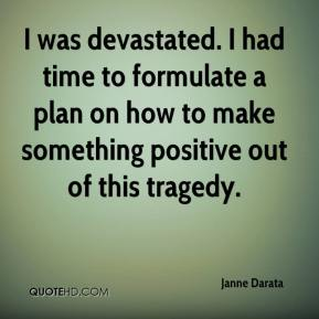 Janne Darata  - I was devastated. I had time to formulate a plan on how to make something positive out of this tragedy.