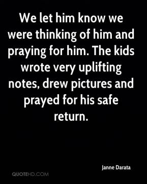Janne Darata  - We let him know we were thinking of him and praying for him. The kids wrote very uplifting notes, drew pictures and prayed for his safe return.