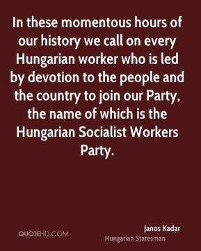Janos Kadar - In these momentous hours of our history we call on every Hungarian worker who is led by devotion to the people and the country to join our Party, the name of which is the Hungarian Socialist Workers Party.