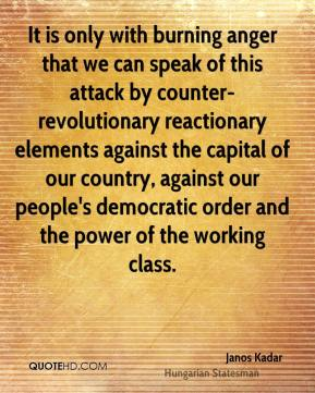 Janos Kadar - It is only with burning anger that we can speak of this attack by counter-revolutionary reactionary elements against the capital of our country, against our people's democratic order and the power of the working class.