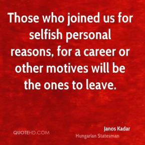 Janos Kadar - Those who joined us for selfish personal reasons, for a career or other motives will be the ones to leave.