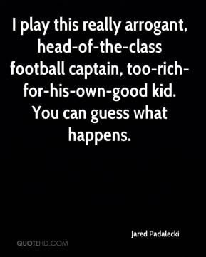 Jared Padalecki  - I play this really arrogant, head-of-the-class football captain, too-rich-for-his-own-good kid. You can guess what happens.