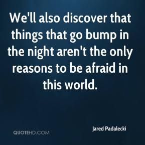 We'll also discover that things that go bump in the night aren't the only reasons to be afraid in this world.