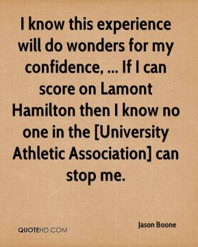 I know this experience will do wonders for my confidence, ... If I can score on Lamont Hamilton then I know no one in the [University Athletic Association] can stop me.