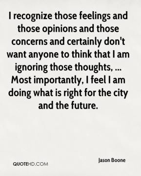 I recognize those feelings and those opinions and those concerns and certainly don't want anyone to think that I am ignoring those thoughts, ... Most importantly, I feel I am doing what is right for the city and the future.