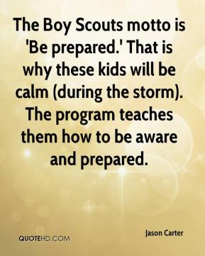 Jason Carter - The Boy Scouts motto is 'Be prepared.' That is why these kids will be calm (during the storm). The program teaches them how to be aware and prepared.