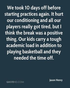 Jason Henry - We took 10 days off before starting practices again. It hurt our conditioning and all our players really got tired, but I think the break was a positive thing. Our kids carry a tough academic load in addition to playing basketball and they needed the time off.