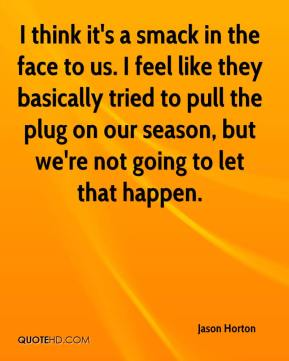 Jason Horton - I think it's a smack in the face to us. I feel like they basically tried to pull the plug on our season, but we're not going to let that happen.