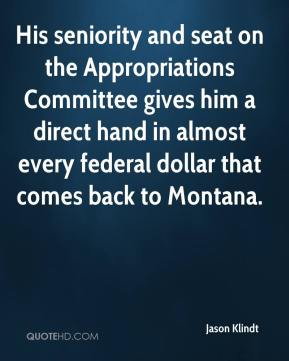 Jason Klindt - His seniority and seat on the Appropriations Committee gives him a direct hand in almost every federal dollar that comes back to Montana.
