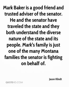 Jason Klindt - Mark Baker is a good friend and trusted adviser of the senator. He and the senator have traveled the state and they both understand the diverse nature of the state and its people. Mark's family is just one of the many Montana families the senator is fighting on behalf of.