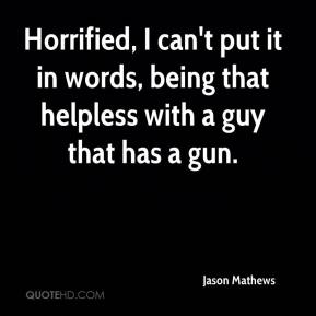 Horrified, I can't put it in words, being that helpless with a guy that has a gun.