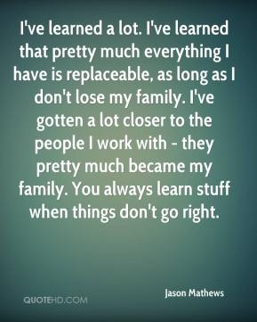 Jason Mathews  - I've learned a lot. I've learned that pretty much everything I have is replaceable, as long as I don't lose my family. I've gotten a lot closer to the people I work with - they pretty much became my family. You always learn stuff when things don't go right.