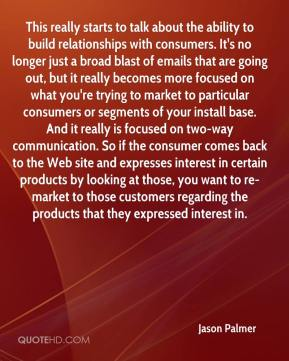Jason Palmer  - This really starts to talk about the ability to build relationships with consumers. It's no longer just a broad blast of emails that are going out, but it really becomes more focused on what you're trying to market to particular consumers or segments of your install base. And it really is focused on two-way communication. So if the consumer comes back to the Web site and expresses interest in certain products by looking at those, you want to re-market to those customers regarding the products that they expressed interest in.