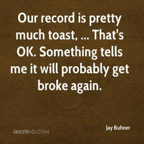 Jay Buhner  - Our record is pretty much toast, ... That's OK. Something tells me it will probably get broke again.