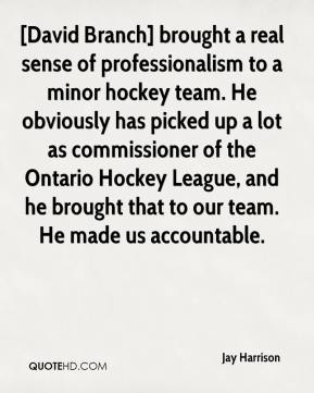 Jay Harrison  - [David Branch] brought a real sense of professionalism to a minor hockey team. He obviously has picked up a lot as commissioner of the Ontario Hockey League, and he brought that to our team. He made us accountable.