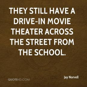 Jay Norvell  - They still have a drive-in movie theater across the street from the school.