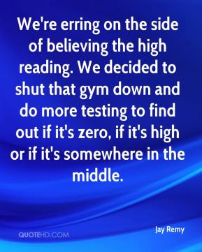 Jay Remy  - We're erring on the side of believing the high reading. We decided to shut that gym down and do more testing to find out if it's zero, if it's high or if it's somewhere in the middle.