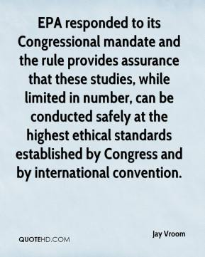 Jay Vroom  - EPA responded to its Congressional mandate and the rule provides assurance that these studies, while limited in number, can be conducted safely at the highest ethical standards established by Congress and by international convention.