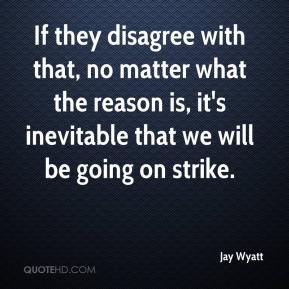 Jay Wyatt  - If they disagree with that, no matter what the reason is, it's inevitable that we will be going on strike.