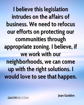Jean Godden  - I believe this legislation intrudes on the affairs of business. We need to refocus our efforts on protecting our communities through appropriate zoning. I believe, if we work with our neighborhoods, we can come up with the right solutions. I would love to see that happen.