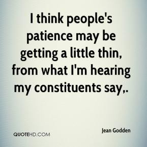 Jean Godden  - I think people's patience may be getting a little thin, from what I'm hearing my constituents say.