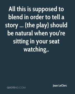 Jean LeClerc  - All this is supposed to blend in order to tell a story ... (the play) should be natural when you're sitting in your seat watching.