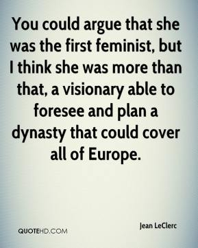 Jean LeClerc  - You could argue that she was the first feminist, but I think she was more than that, a visionary able to foresee and plan a dynasty that could cover all of Europe.