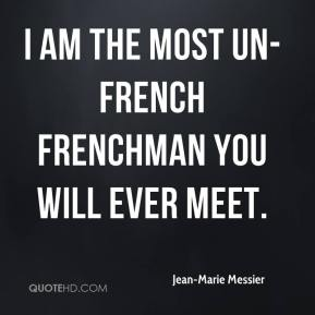 I am the most un-French Frenchman you will ever meet.
