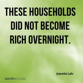 Jeanette Luhr  - These households did not become rich overnight.