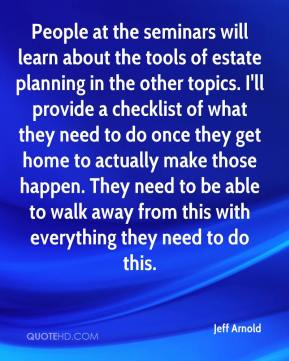 Jeff Arnold  - People at the seminars will learn about the tools of estate planning in the other topics. I'll provide a checklist of what they need to do once they get home to actually make those happen. They need to be able to walk away from this with everything they need to do this.
