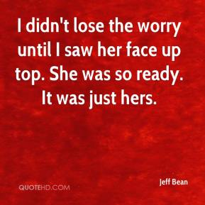 Jeff Bean  - I didn't lose the worry until I saw her face up top. She was so ready. It was just hers.