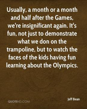 Jeff Bean  - Usually, a month or a month and half after the Games, we're insignificant again. It's fun, not just to demonstrate what we don on the trampoline, but to watch the faces of the kids having fun learning about the Olympics.