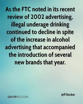 Jeff Becker  - As the FTC noted in its recent review of 2002 advertising, illegal underage drinking continued to decline in spite of the increase in alcohol advertising that accompanied the introduction of several new brands that year.