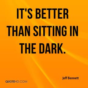 It's better than sitting in the dark.