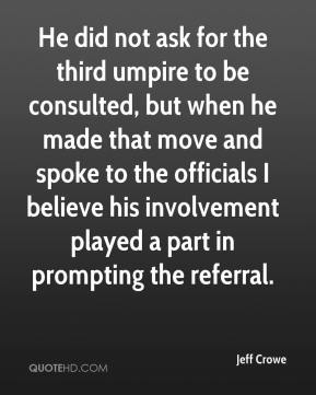 Jeff Crowe  - He did not ask for the third umpire to be consulted, but when he made that move and spoke to the officials I believe his involvement played a part in prompting the referral.