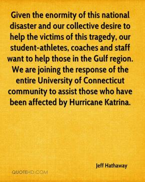Jeff Hathaway  - Given the enormity of this national disaster and our collective desire to help the victims of this tragedy, our student-athletes, coaches and staff want to help those in the Gulf region. We are joining the response of the entire University of Connecticut community to assist those who have been affected by Hurricane Katrina.