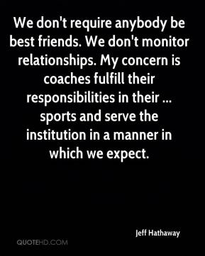 Jeff Hathaway  - We don't require anybody be best friends. We don't monitor relationships. My concern is coaches fulfill their responsibilities in their ... sports and serve the institution in a manner in which we expect.