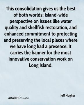 Jeff Hughes  - This consolidation gives us the best of both worlds: Island-wide perspective on issues like water quality and shellfish restoration, and enhanced commitment to protecting and preserving the local places where we have long had a presence. It carries the banner for the most innovative conservation work on Long Island.