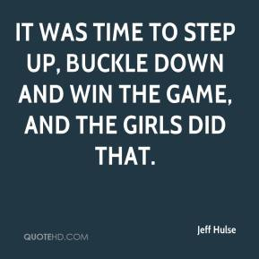 Jeff Hulse  - It was time to step up, buckle down and win the game, and the girls did that.