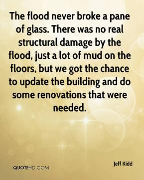 Jeff Kidd  - The flood never broke a pane of glass. There was no real structural damage by the flood, just a lot of mud on the floors, but we got the chance to update the building and do some renovations that were needed.