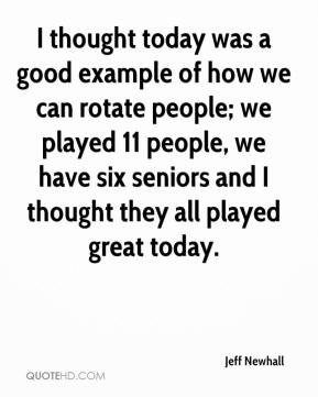 Jeff Newhall  - I thought today was a good example of how we can rotate people; we played 11 people, we have six seniors and I thought they all played great today.