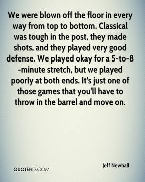 Jeff Newhall  - We were blown off the floor in every way from top to bottom. Classical was tough in the post, they made shots, and they played very good defense. We played okay for a 5-to-8-minute stretch, but we played poorly at both ends. It's just one of those games that you'll have to throw in the barrel and move on.